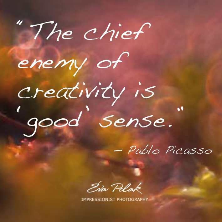 """The chief enemy of creativity is 'good' sense."" — Pablo Picasso"