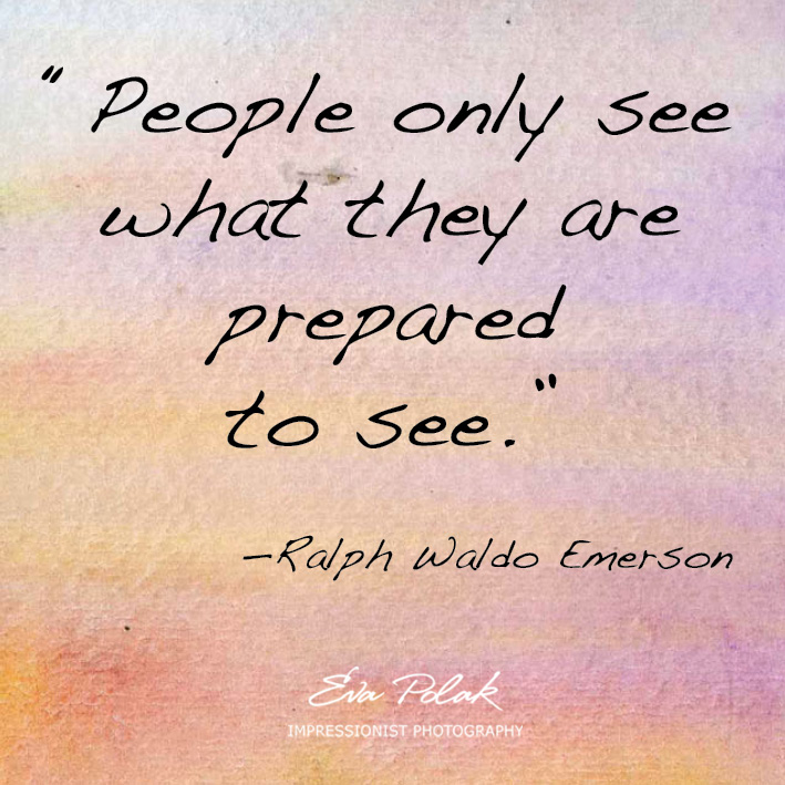 """People only see what they are prepared to see.""  —Ralph Waldo Emerson"