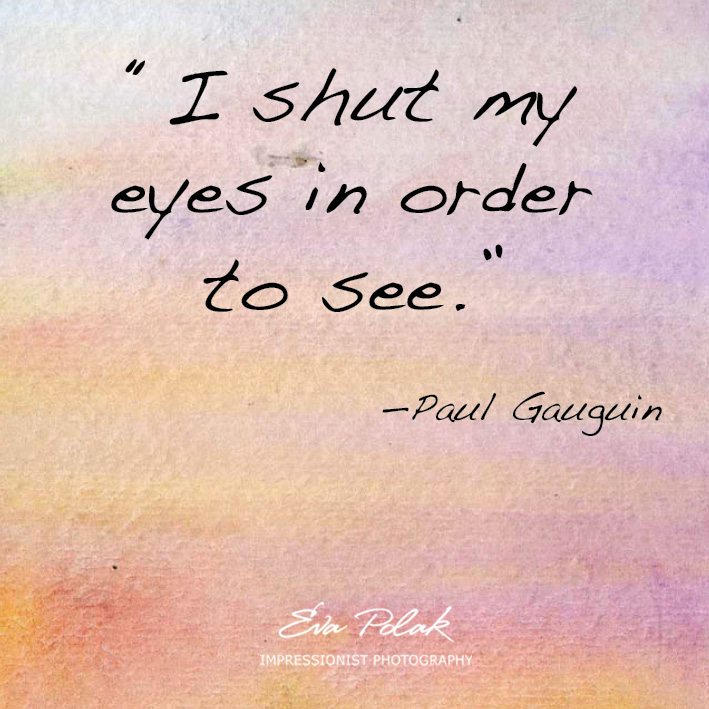 "I shut my eyes in order  to see.""  —Paul Gauguin"